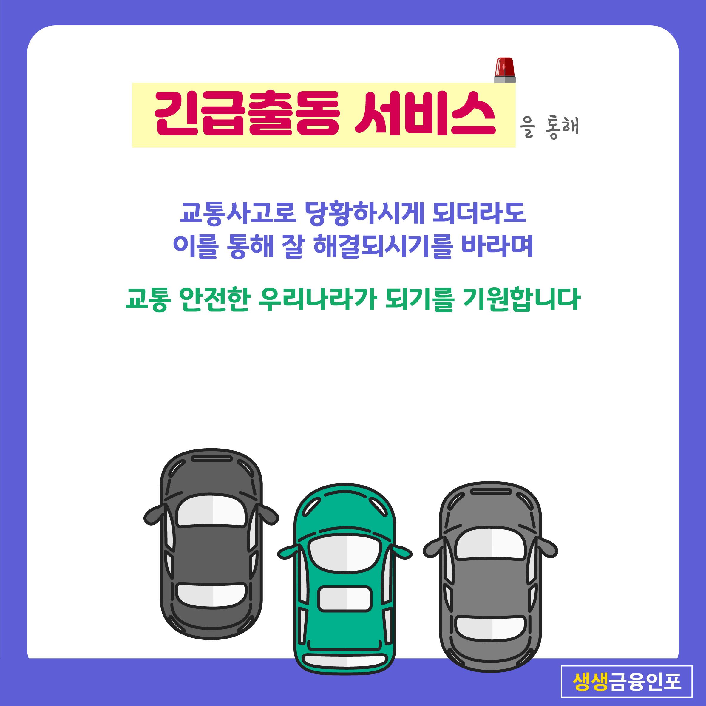 긴급출동 서비스를 통해   교통사고로 당황하시게 되더라도  이를 통해 잘 해결되시기를 바라며   교통 안전한 우리나라가 되기를 기원합니다