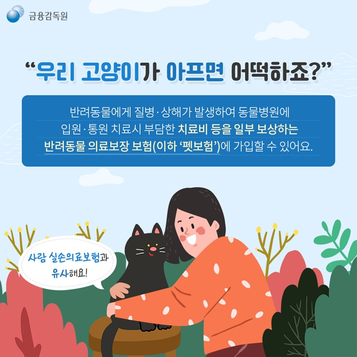 우리 고양이가 아프면 어떡하죠?  반려동물에게 질병 상해가 발생하여 동물병원에 입원 통원치료시 부담한 치료비 등을 일부 보상하는 반려동물 의료보장 보험(이하 '펫보험')에 가입할 수 있어요